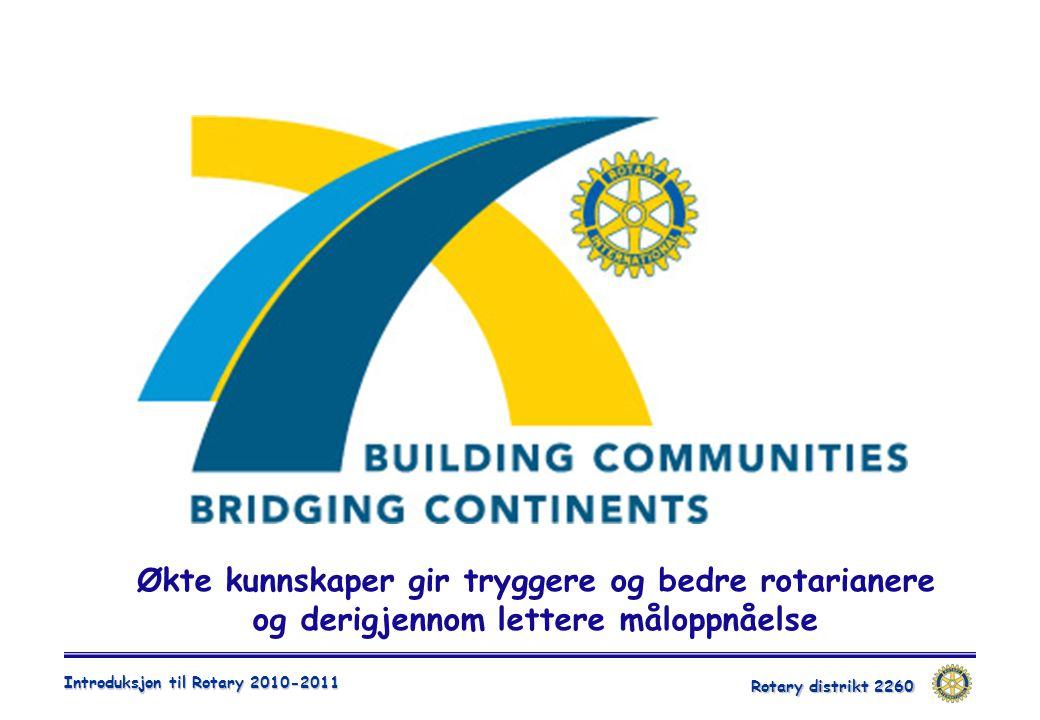 Rotary distrikt 2260 Introduksjon til Rotary 2010-2011 Økte kunnskaper gir tryggere og bedre rotarianere og derigjennom lettere måloppnåelse