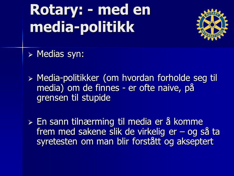 Rotary: - med en media-politikk  Medias syn:  Media-politikker (om hvordan forholde seg til media) om de finnes - er ofte naive, på grensen til stupide  En sann tilnærming til media er å komme frem med sakene slik de virkelig er – og så ta syretesten om man blir forstått og akseptert