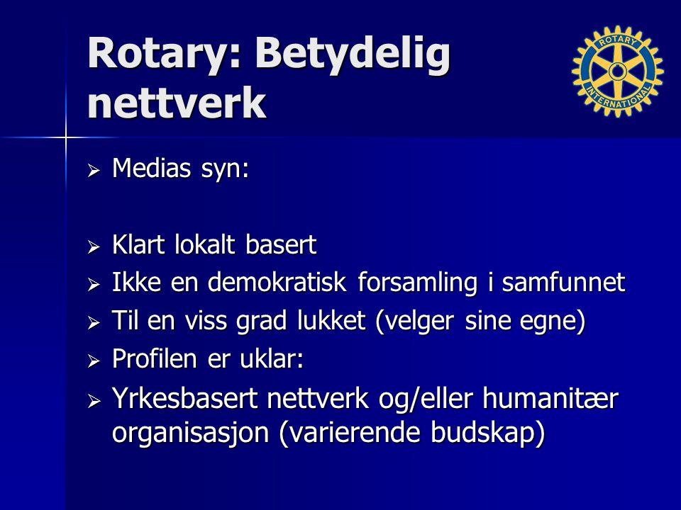 Rotary: Betydelig nettverk  Medias syn:  Klart lokalt basert  Ikke en demokratisk forsamling i samfunnet  Til en viss grad lukket (velger sine egne)  Profilen er uklar:  Yrkesbasert nettverk og/eller humanitær organisasjon (varierende budskap)