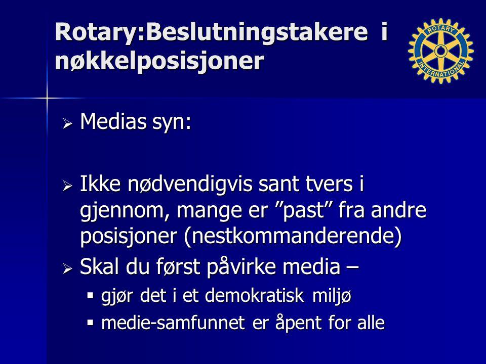 Rotary:Beslutningstakere i nøkkelposisjoner  Medias syn:  Ikke nødvendigvis sant tvers i gjennom, mange er past fra andre posisjoner (nestkommanderende)  Skal du først påvirke media –  gjør det i et demokratisk miljø  medie-samfunnet er åpent for alle