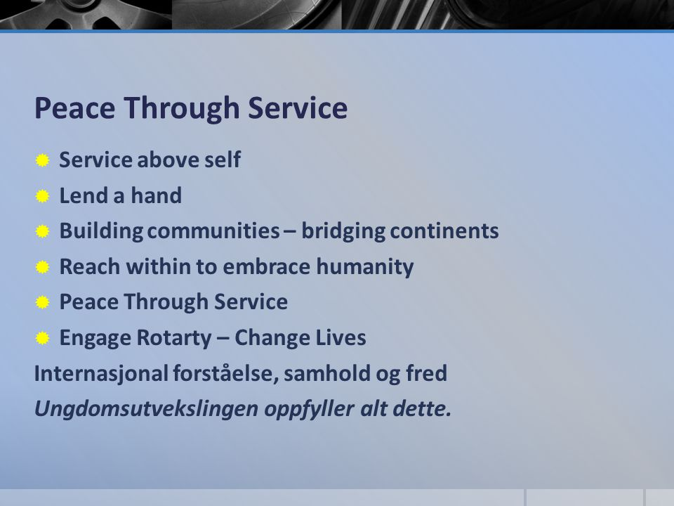 Peace Through Service  Service above self  Lend a hand  Building communities – bridging continents  Reach within to embrace humanity  Peace Throu
