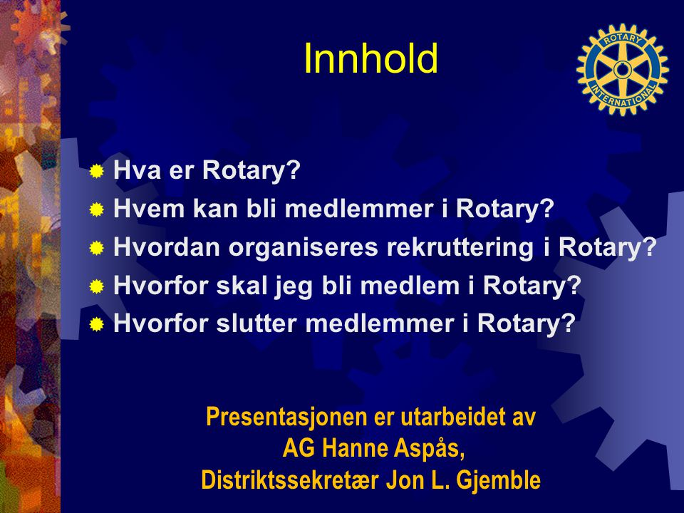 Innhold  Hva er Rotary?  Hvem kan bli medlemmer i Rotary?  Hvordan organiseres rekruttering i Rotary?  Hvorfor skal jeg bli medlem i Rotary?  Hvo