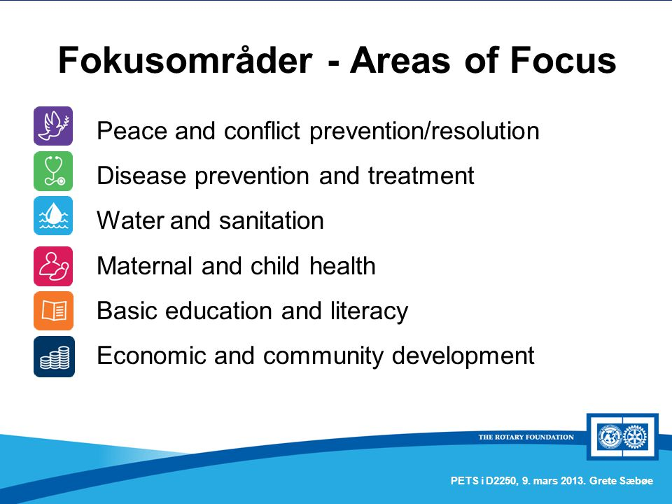 Fokusområder - Areas of Focus PETS i D2250, 9. mars 2013. Grete Sæbøe Peace and conflict prevention/resolution Disease prevention and treatment Water