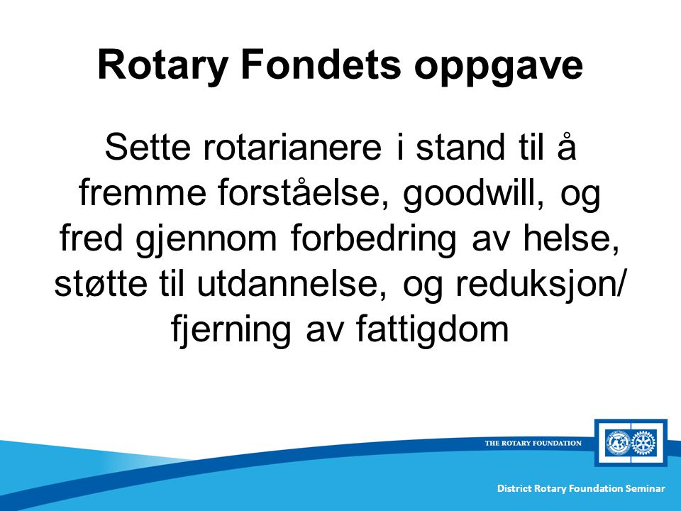 District Rotary Foundation Seminar Rotary Fondets oppgave Sette rotarianere i stand til å fremme forståelse, goodwill, og fred gjennom forbedring av helse, støtte til utdannelse, og reduksjon/ fjerning av fattigdom