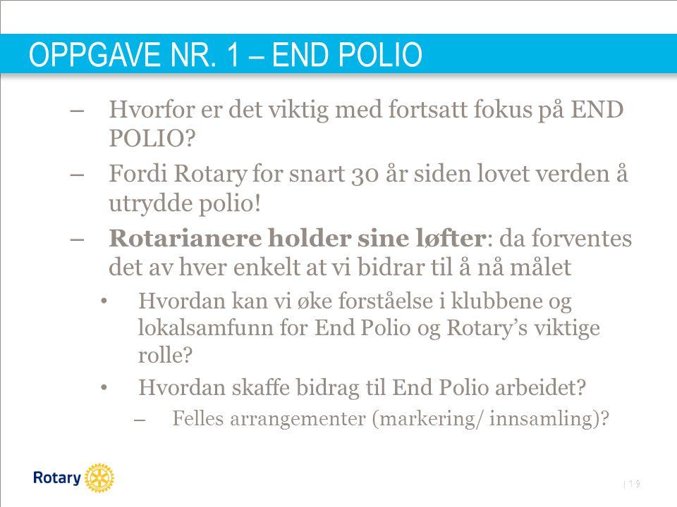 | 19 OPPGAVE NR. 1 – END POLIO – Hvorfor er det viktig med fortsatt fokus på END POLIO? – Fordi Rotary for snart 30 år siden lovet verden å utrydde po