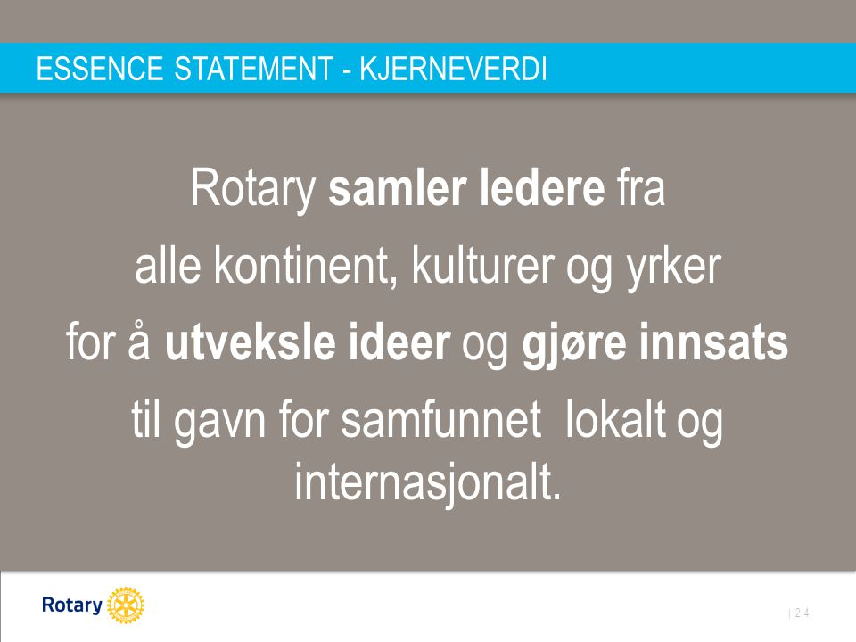| 24 ESSENCE STATEMENT - KJERNEVERDI Rotary samler ledere fra alle kontinent, kulturer og yrker for å utveksle ideer og gjøre innsats til gavn for samfunnet lokalt og internasjonalt.