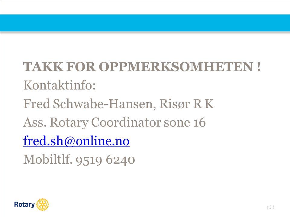 | 25 TAKK FOR OPPMERKSOMHETEN ! Kontaktinfo: Fred Schwabe-Hansen, Risør R K Ass. Rotary Coordinator sone 16 fred.sh@online.no Mobiltlf. 9519 6240
