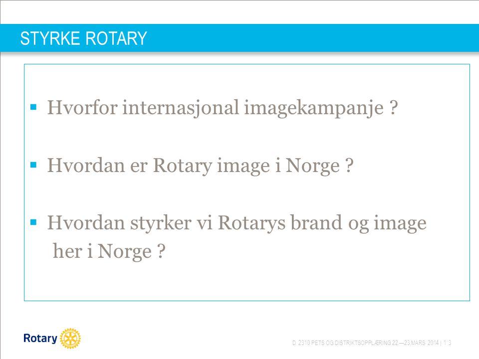 D 2310 PETS OG DISTRIKTSOPPLÆRING 22.—23.MARS 2014 | 13 STYRKE ROTARY  Hvorfor internasjonal imagekampanje ?  Hvordan er Rotary image i Norge ?  Hv