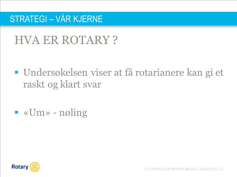 D 2310 PETS OG DISTRIKTSOPPLÆRING 22.—23.MARS 2014 | 23 STRATEGI – VÅR KJERNE HVA ER ROTARY ?  Undersøkelsen viser at få rotarianere kan gi et raskt