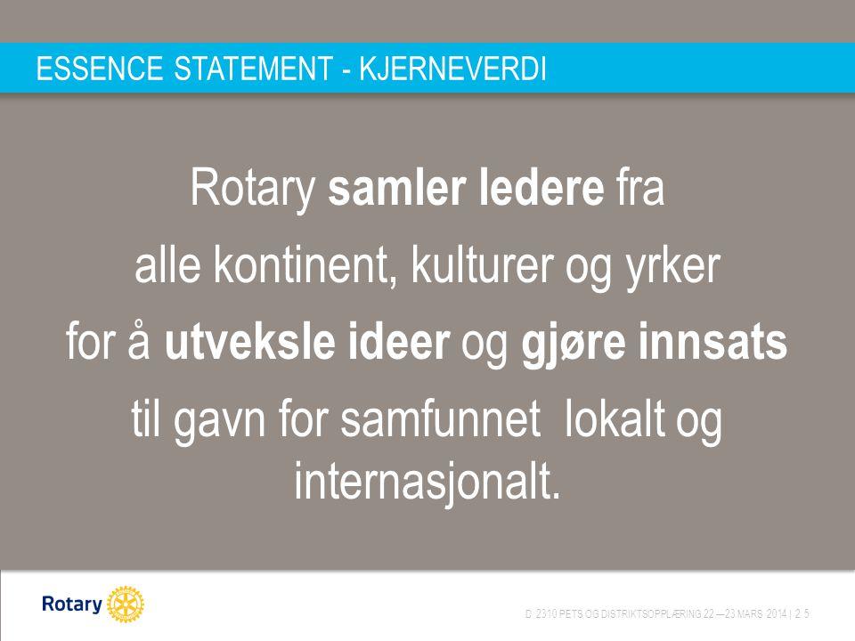 D 2310 PETS OG DISTRIKTSOPPLÆRING 22.—23.MARS 2014 | 25 ESSENCE STATEMENT - KJERNEVERDI Rotary samler ledere fra alle kontinent, kulturer og yrker for
