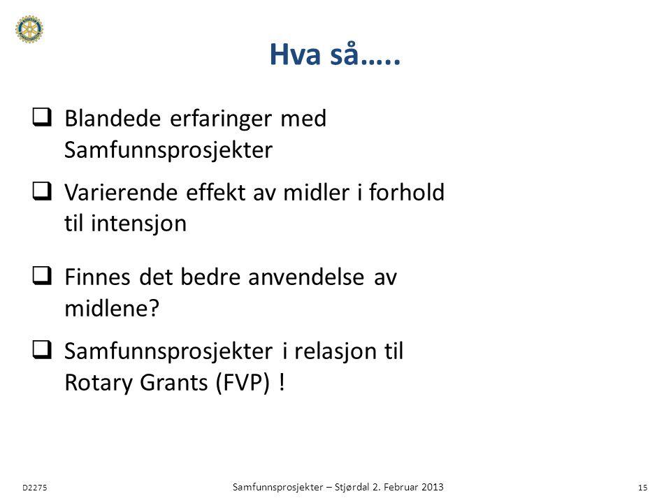 D2275 Samfunnsprosjekter – Stjørdal 2. Februar 2013 15 Hva så…..  Blandede erfaringer med Samfunnsprosjekter  Varierende effekt av midler i forhold