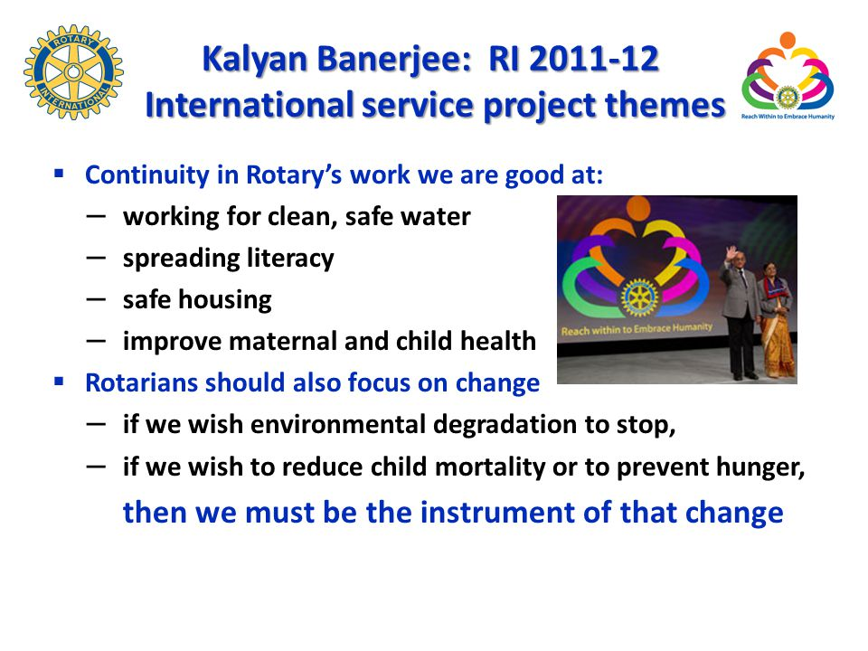 Kalyan Banerjee: RI 2011-12 International service project themes  Continuity in Rotary's work we are good at: – working for clean, safe water – spreading literacy – safe housing – improve maternal and child health  Rotarians should also focus on change – if we wish environmental degradation to stop, – if we wish to reduce child mortality or to prevent hunger, then we must be the instrument of that change