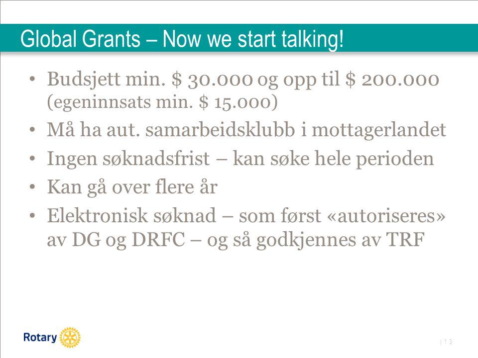| 13 Global Grants – Now we start talking! Budsjett min. $ 30.000 og opp til $ 200.000 (egeninnsats min. $ 15.000) Må ha aut. samarbeidsklubb i mottag