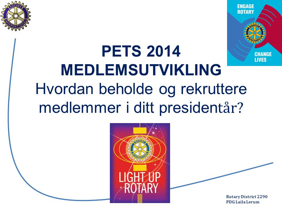 Rotary District 2290 PDG Laila Lerum PETS 2014 MEDLEMSUTVIKLING Hvordan beholde og rekruttere medlemmer i ditt presiden tår.