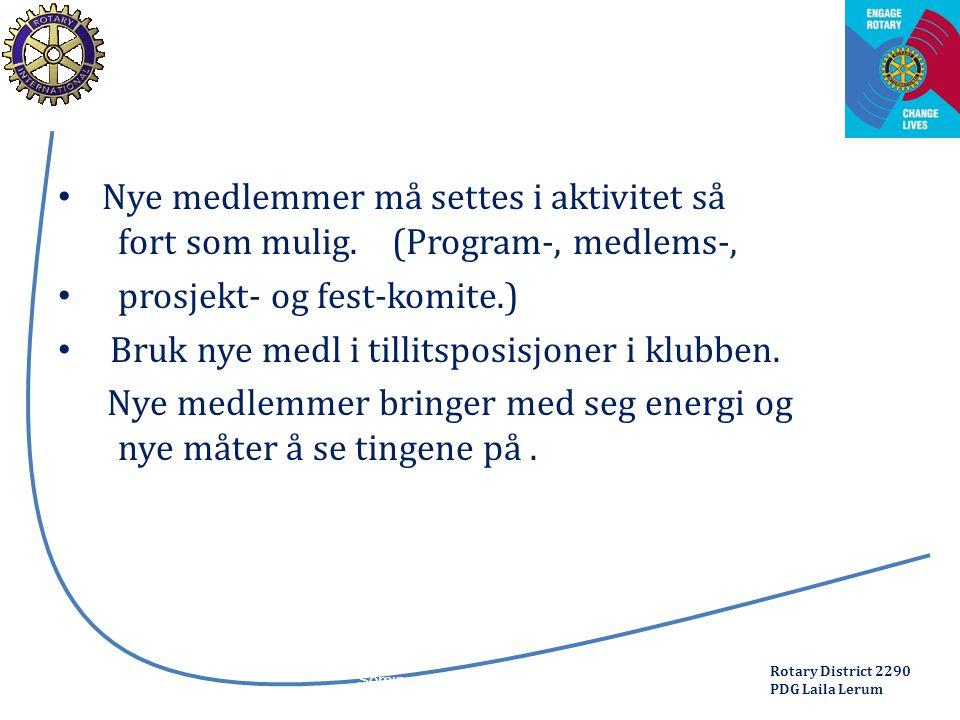 Rotary District 2290 PDG Laila Lerum Nye medlemmer må settes i aktivitet så fort som mulig. (Program-, medlems-, prosjekt- og fest-komite.) Bruk nye m