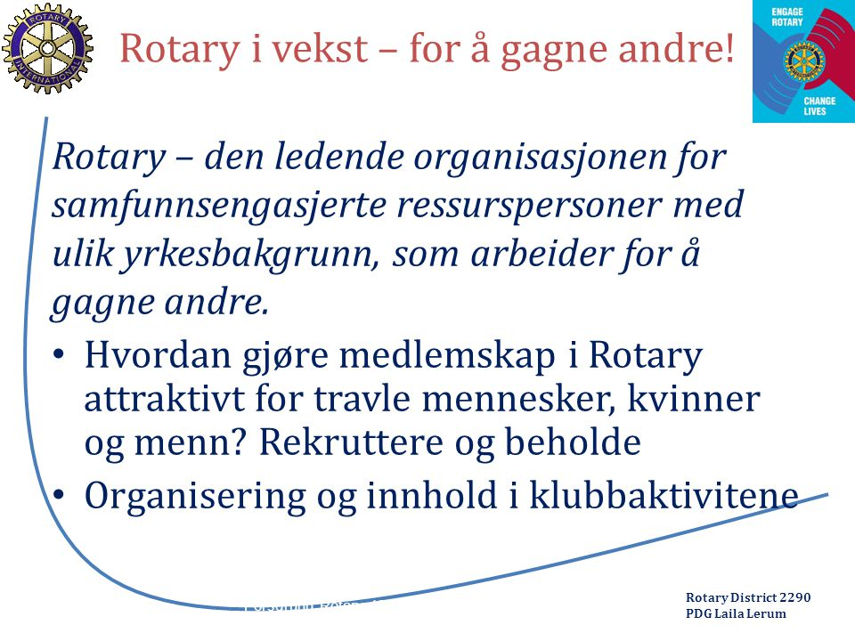 Rotary District 2290 PDG Laila Lerum Rotary i vekst – for å gagne andre! Rotary – den ledende organisasjonen for samfunnsengasjerte ressurspersoner me