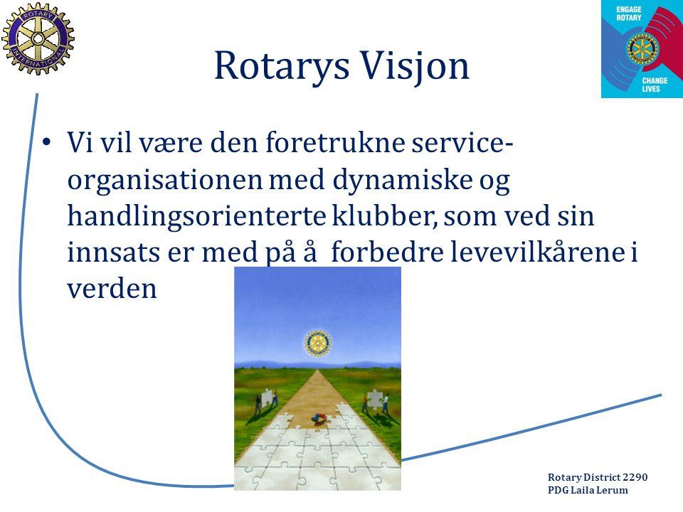 Rotary District 2290 PDG Laila Lerum Rotarys Visjon Vi vil være den foretrukne service- organisationen med dynamiske og handlingsorienterte klubber, som ved sin innsats er med på å forbedre levevilkårene i verden