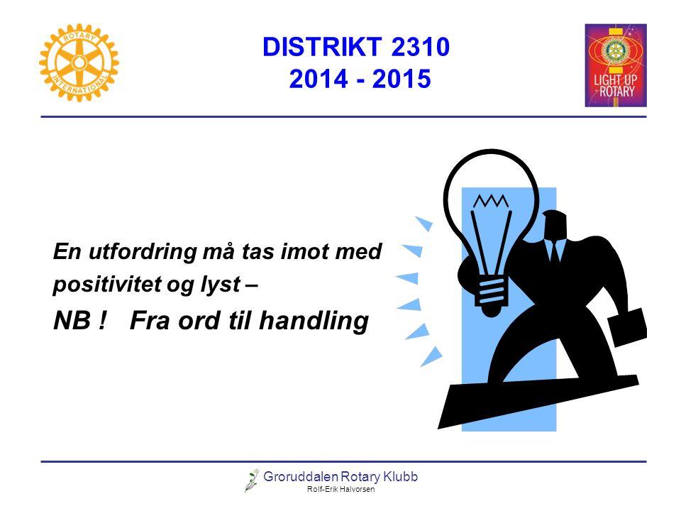 Groruddalen Rotary Klubb Rolf-Erik Halvorsen DISTRIKT 2310 2014 - 2015 ROTART INTENATIONAL HAR 3 FOKUSOMRÅDER Støtte og styrke klubbene i utviklingen av økt medlemsutvikling.
