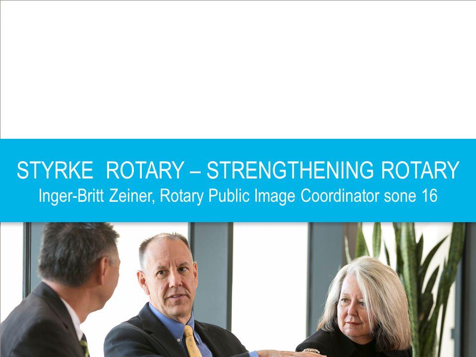 PRESIDENTSAMLING FEVIK 10.01.2014 | 1 STYRKE ROTARY – STRENGTHENING ROTARY Inger-Britt Zeiner, Rotary Public Image Coordinator sone 16