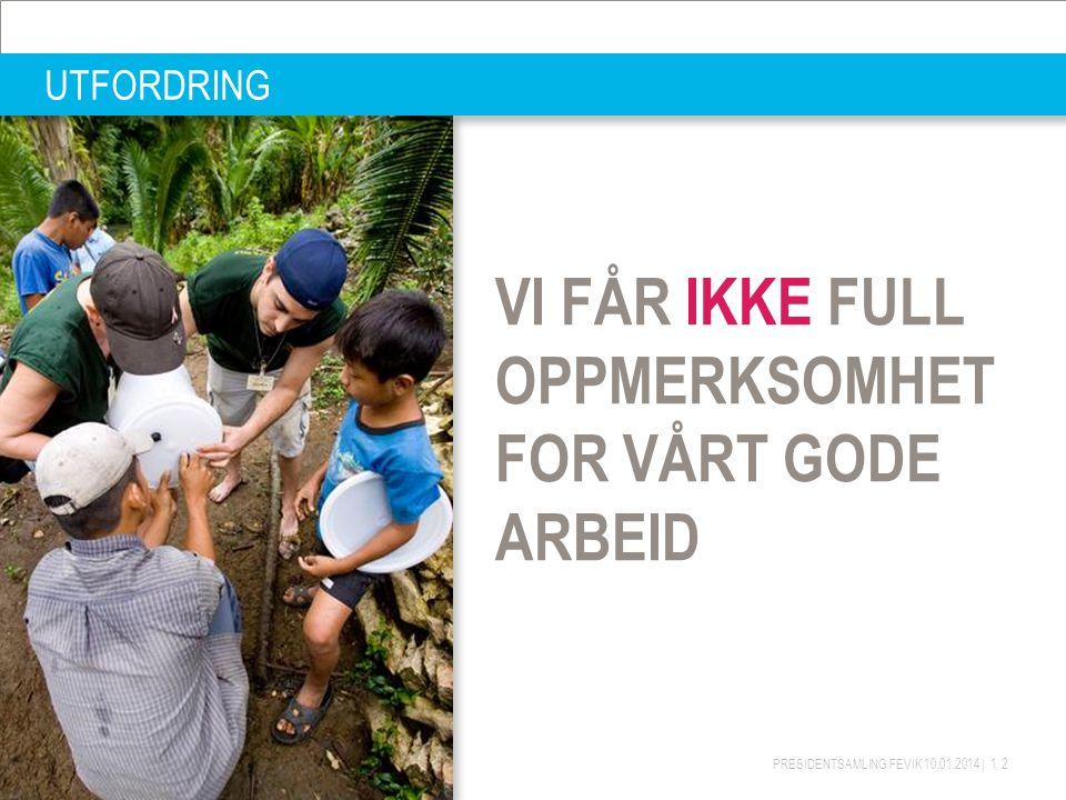 PRESIDENTSAMLING FEVIK 10.01.2014 | 12 UTFORDRING VI FÅR IKKE FULL OPPMERKSOMHET FOR VÅRT GODE ARBEID