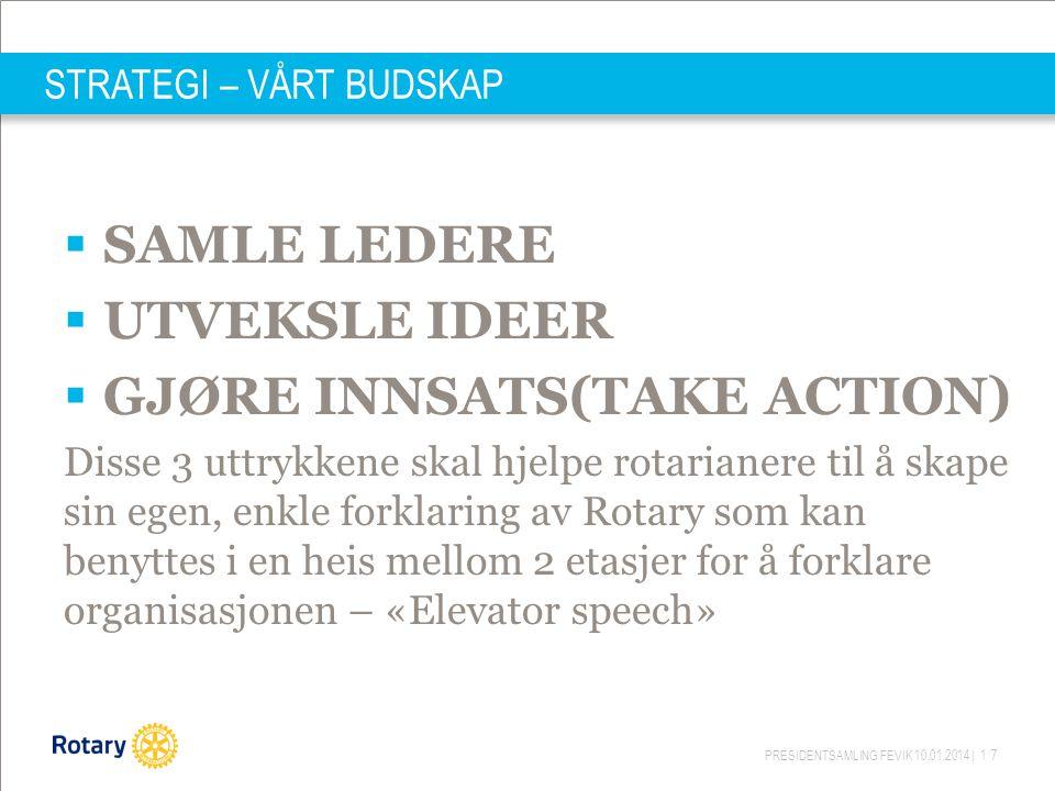 PRESIDENTSAMLING FEVIK 10.01.2014 | 17 STRATEGI – VÅRT BUDSKAP  SAMLE LEDERE  UTVEKSLE IDEER  GJØRE INNSATS(TAKE ACTION) Disse 3 uttrykkene skal hjelpe rotarianere til å skape sin egen, enkle forklaring av Rotary som kan benyttes i en heis mellom 2 etasjer for å forklare organisasjonen – «Elevator speech»