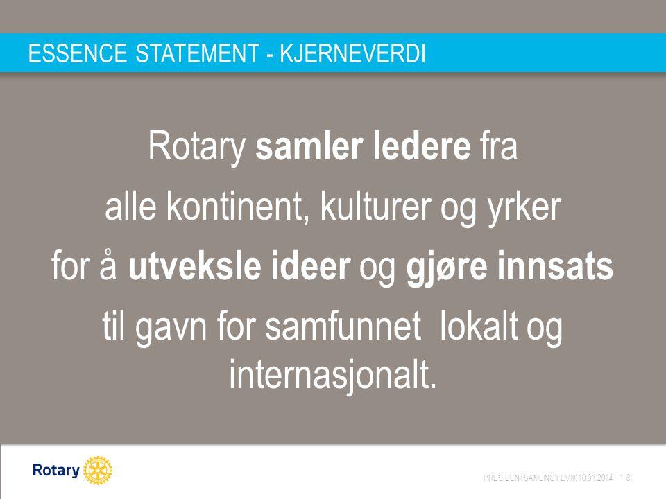 PRESIDENTSAMLING FEVIK 10.01.2014 | 18 ESSENCE STATEMENT - KJERNEVERDI Rotary samler ledere fra alle kontinent, kulturer og yrker for å utveksle ideer og gjøre innsats til gavn for samfunnet lokalt og internasjonalt.