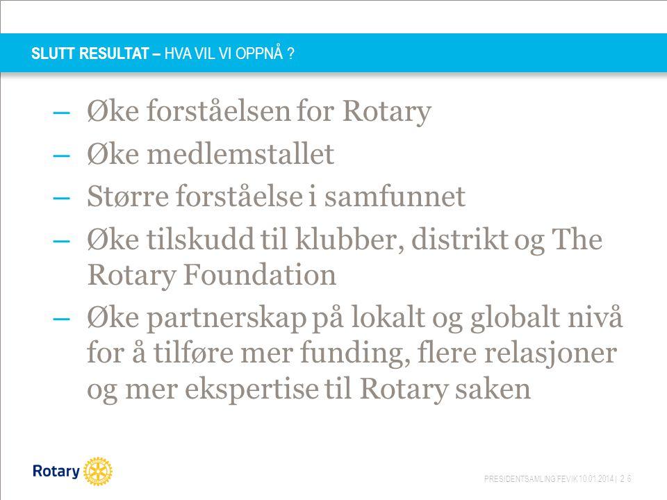 PRESIDENTSAMLING FEVIK 10.01.2014 | 26 SLUTT RESULTAT – HVA VIL VI OPPNÅ ? – Øke forståelsen for Rotary – Øke medlemstallet – Større forståelse i samf