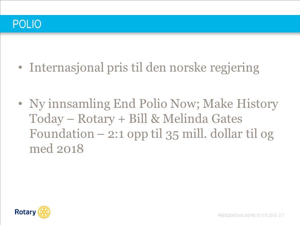 PRESIDENTSAMLING FEVIK 10.01.2014 | 27 POLIO Internasjonal pris til den norske regjering Ny innsamling End Polio Now; Make History Today – Rotary + Bill & Melinda Gates Foundation – 2:1 opp til 35 mill.