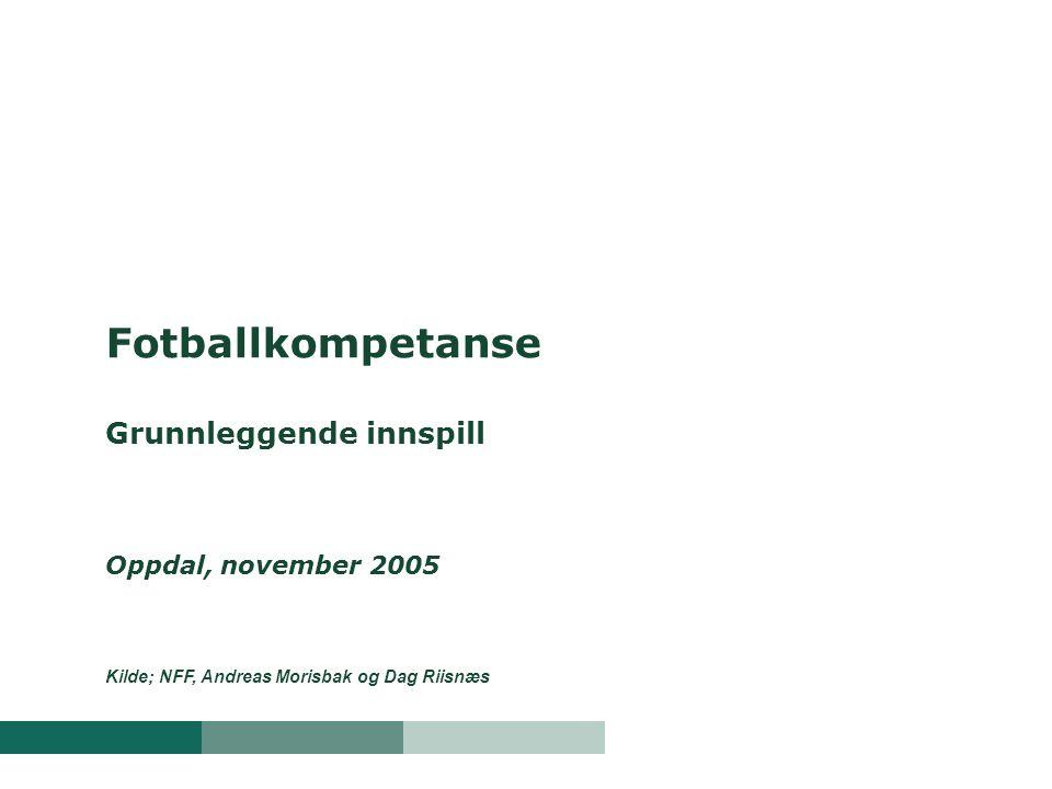 Fotballkompetanse Grunnleggende innspill Oppdal, november 2005 Kilde; NFF, Andreas Morisbak og Dag Riisnæs