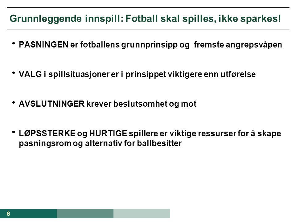 6 Grunnleggende innspill: Fotball skal spilles, ikke sparkes!  PASNINGEN er fotballens grunnprinsipp og fremste angrepsvåpen  VALG i spillsituasjone
