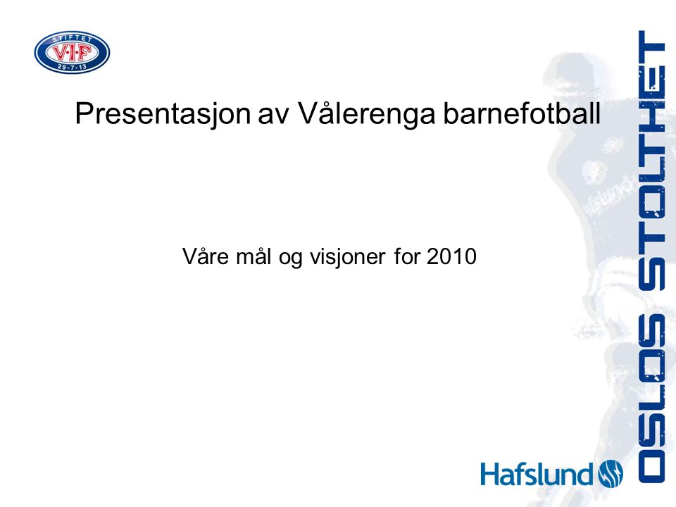 Presentasjon av Vålerenga barnefotball Våre mål og visjoner for 2010