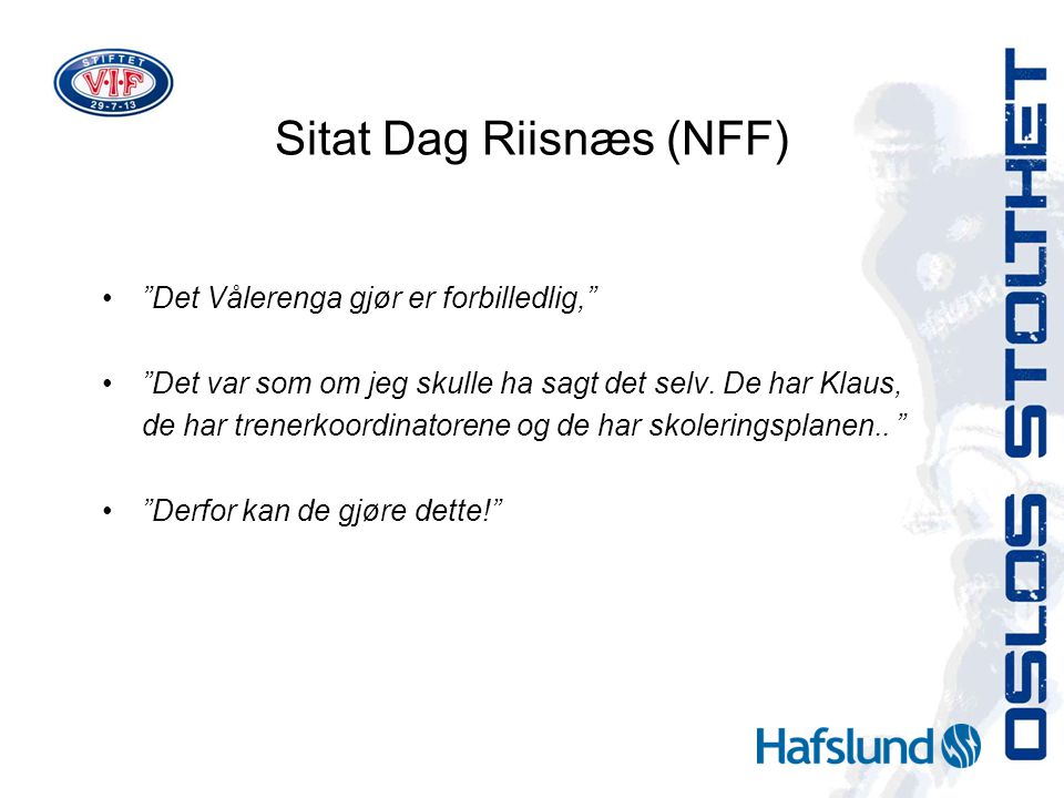 "Sitat Dag Riisnæs (NFF) ""Det Vålerenga gjør er forbilledlig,"" ""Det var som om jeg skulle ha sagt det selv. De har Klaus, de har trenerkoordinatorene o"