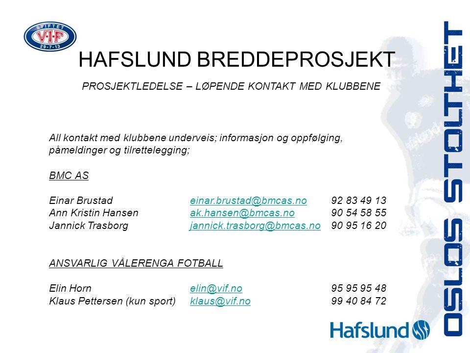 HAFSLUND BREDDEPROSJEKT PROSJEKTLEDELSE – LØPENDE KONTAKT MED KLUBBENE All kontakt med klubbene underveis; informasjon og oppfølging, påmeldinger og tilrettelegging; BMC AS Einar Brustadeinar.brustad@bmcas.no92 83 49 13einar.brustad@bmcas.no Ann Kristin Hansenak.hansen@bmcas.no90 54 58 55ak.hansen@bmcas.no Jannick Trasborgjannick.trasborg@bmcas.no90 95 16 20jannick.trasborg@bmcas.no ANSVARLIG VÅLERENGA FOTBALL Elin Hornelin@vif.no95 95 95 48elin@vif.no Klaus Pettersen (kun sport)klaus@vif.no99 40 84 72klaus@vif.no