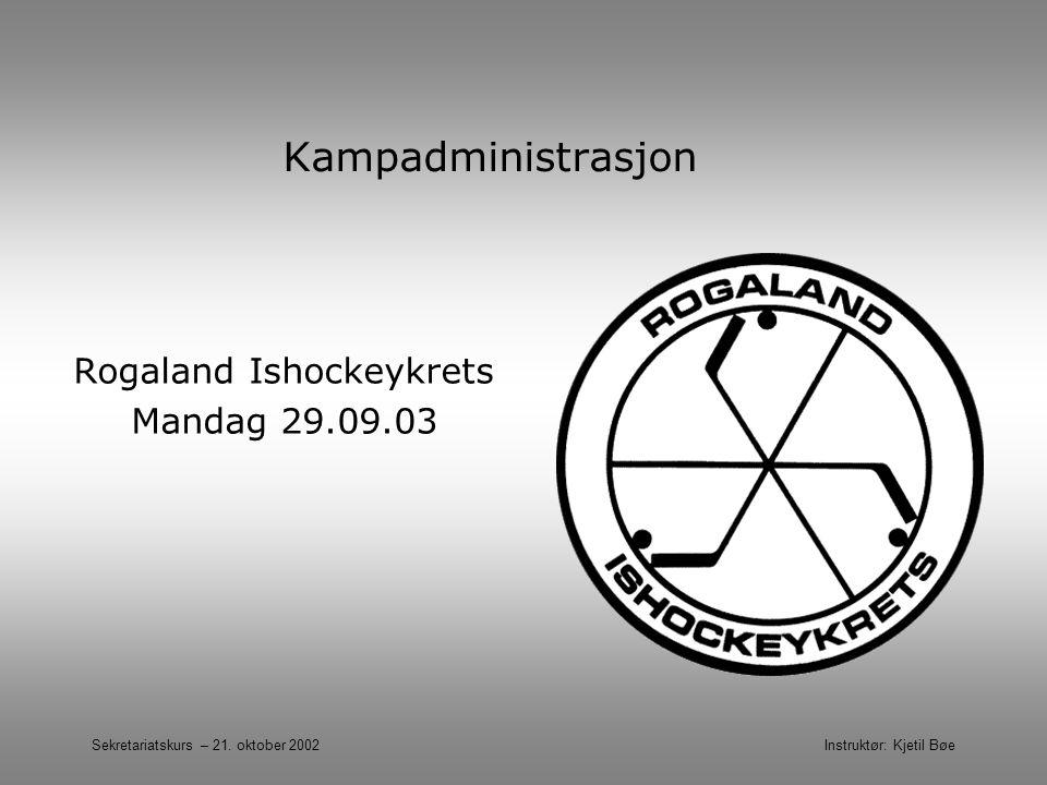 Sekretariatskurs – 21. oktober 2002 Instruktør: Kjetil Bøe Kampadministrasjon Rogaland Ishockeykrets Mandag 29.09.03