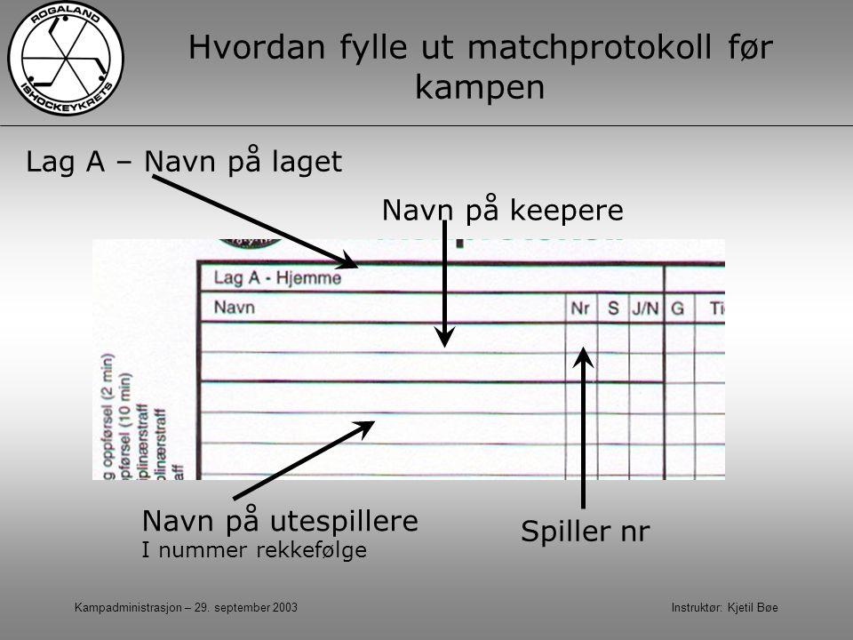 Kampadministrasjon – 29. september 2003 Instruktør: Kjetil Bøe Hvordan fylle ut matchprotokoll før kampen Navn på keepere Spiller nr Lag A – Navn på l