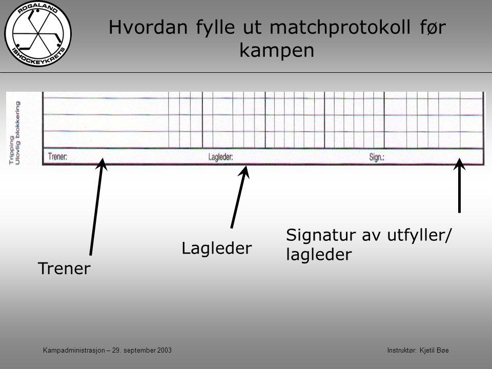 Kampadministrasjon – 29. september 2003 Instruktør: Kjetil Bøe Hvordan fylle ut matchprotokoll før kampen Lagleder Signatur av utfyller/ lagleder Tren