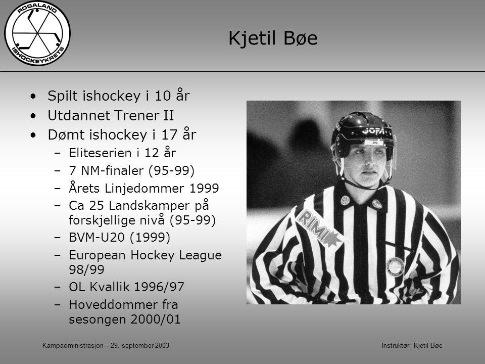 Kampadministrasjon – 29. september 2003 Instruktør: Kjetil Bøe Kjetil Bøe Spilt ishockey i 10 år Utdannet Trener II Dømt ishockey i 17 år –Eliteserien
