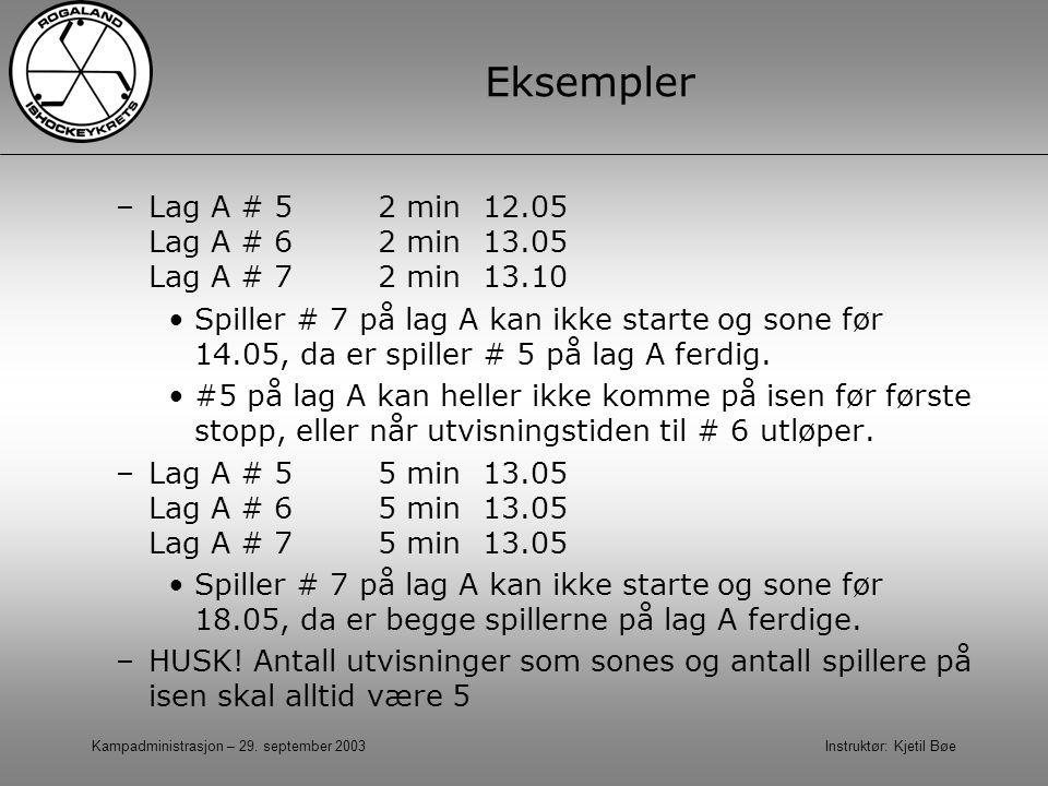 Kampadministrasjon – 29. september 2003 Instruktør: Kjetil Bøe Eksempler –Lag A # 5 2 min12.05 Lag A # 62 min13.05 Lag A # 72 min13.10 Spiller # 7 på