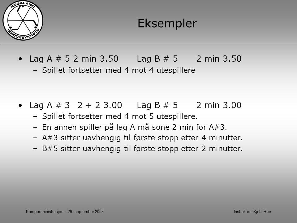 Kampadministrasjon – 29. september 2003 Instruktør: Kjetil Bøe Eksempler Lag A # 5 2 min 3.50Lag B # 52 min 3.50 –Spillet fortsetter med 4 mot 4 utesp