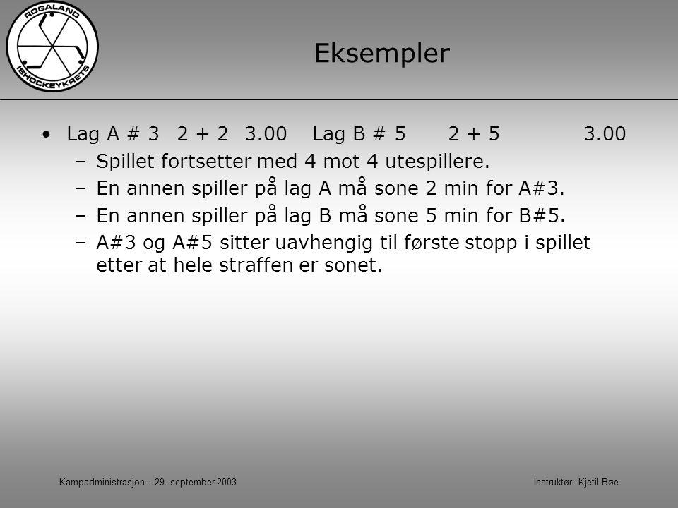 Kampadministrasjon – 29. september 2003 Instruktør: Kjetil Bøe Eksempler Lag A # 32 + 2 3.00Lag B # 52 + 5 3.00 –Spillet fortsetter med 4 mot 4 utespi
