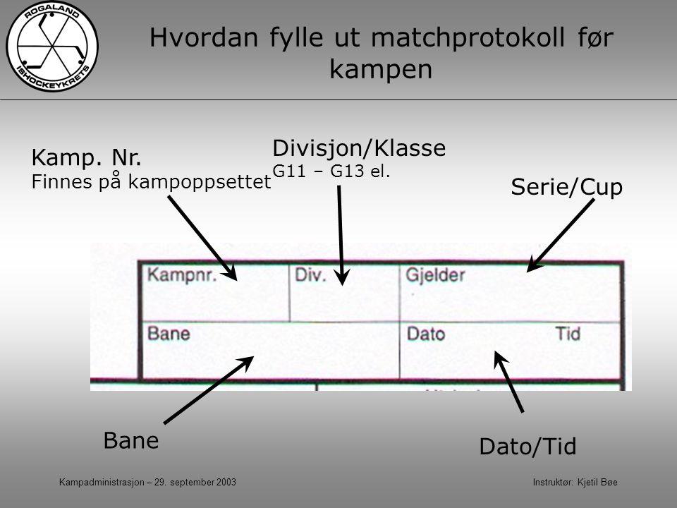Kampadministrasjon – 29. september 2003 Instruktør: Kjetil Bøe Hvordan fylle ut matchprotokoll før kampen Divisjon/Klasse G11 – G13 el. Bane Serie/Cup