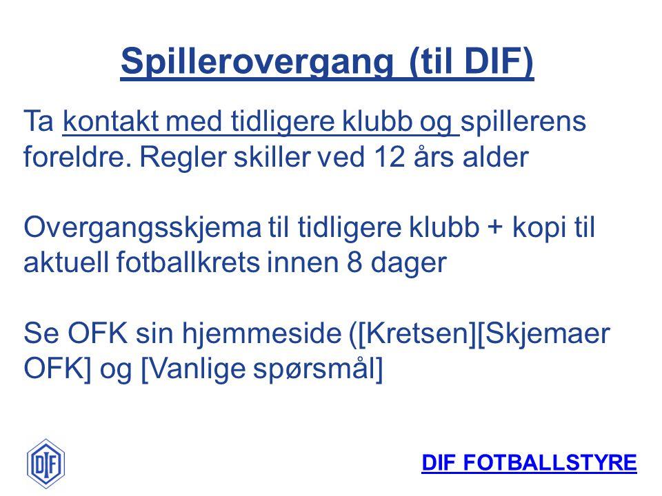 DIF FOTBALLSTYRE Spillerovergang (til DIF) Ta kontakt med tidligere klubb og spillerens foreldre. Regler skiller ved 12 års alder Overgangsskjema til