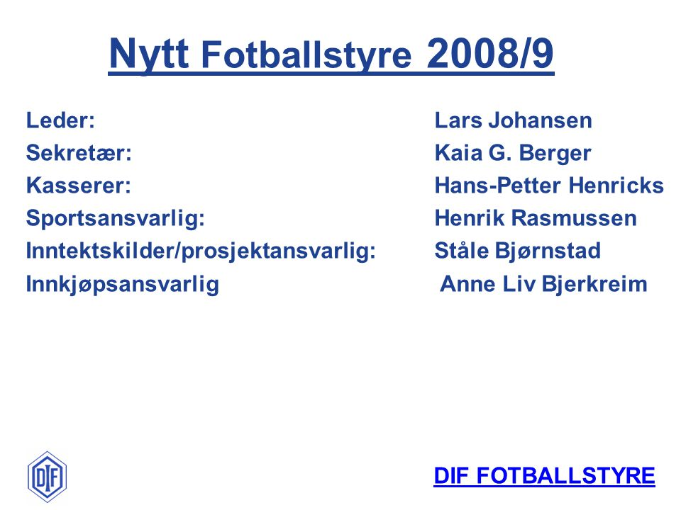 DIF FOTBALLSTYRE Leder:Lars Johansen Sekretær:Kaia G. Berger Kasserer:Hans-Petter Henricks Sportsansvarlig:Henrik Rasmussen Inntektskilder/prosjektans