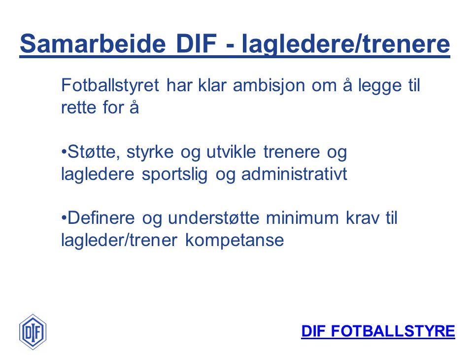 DIF FOTBALLSTYRE Samarbeide DIF - lagledere/trenere Fotballstyret har klar ambisjon om å legge til rette for å Støtte, styrke og utvikle trenere og la