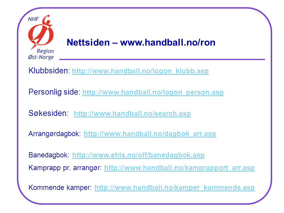 Nettsiden – www.handball.no/ron Klubbsiden: http://www.handball.no/logon_klubb.asp http://www.handball.no/logon_klubb.asp Personlig side: http://www.handball.no/logon_person.asp http://www.handball.no/logon_person.asp Søkesiden: http://www.handball.no/search.asphttp://www.handball.no/search.asp Arrangørdagbok: http://www.handball.no/dagbok_arr.asphttp://www.handball.no/dagbok_arr.asp Banedagbok: http://www.ehis.no/off/banedagbok.asphttp://www.ehis.no/off/banedagbok.asp Kamprapp pr.