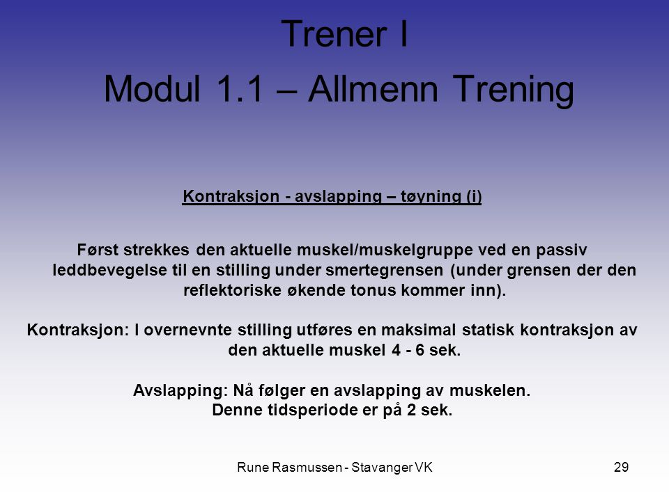Rune Rasmussen - Stavanger VK29 Kontraksjon - avslapping – tøyning (i) Først strekkes den aktuelle muskel/muskelgruppe ved en passiv leddbevegelse til en stilling under smertegrensen (under grensen der den reflektoriske økende tonus kommer inn).