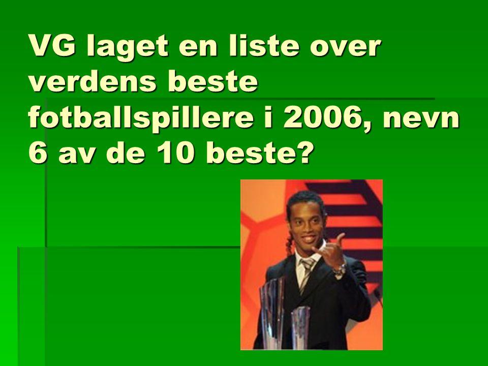 VG laget en liste over verdens beste fotballspillere i 2006, nevn 6 av de 10 beste?