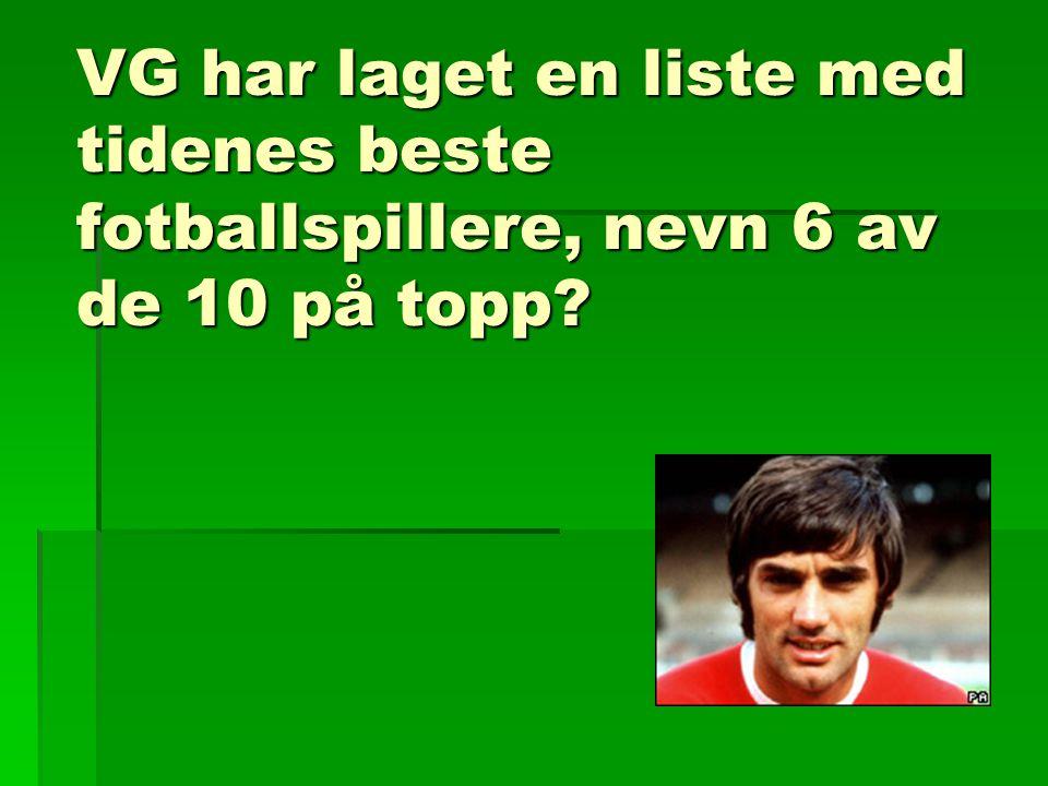 VG har laget en liste med tidenes beste fotballspillere, nevn 6 av de 10 på topp?