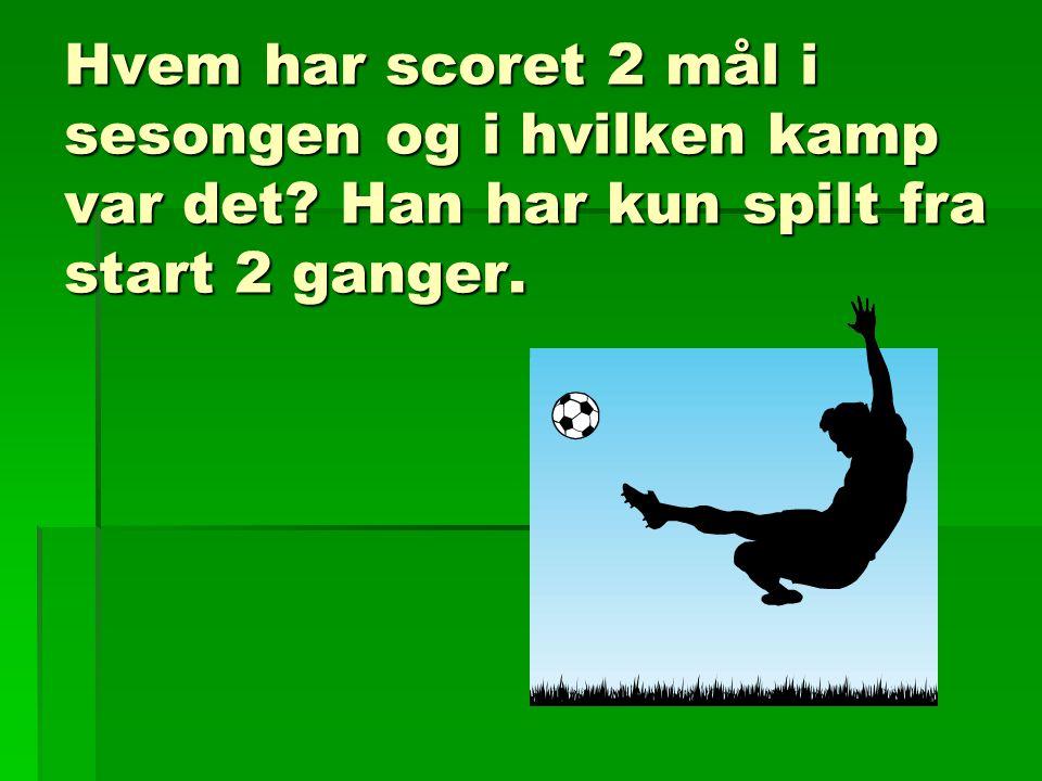 Hvem har scoret 2 mål i sesongen og i hvilken kamp var det? Han har kun spilt fra start 2 ganger.