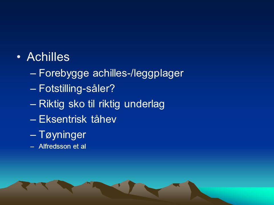 Achilles –Forebygge achilles-/leggplager –Fotstilling-såler? –Riktig sko til riktig underlag –Eksentrisk tåhev –Tøyninger –Alfredsson et al